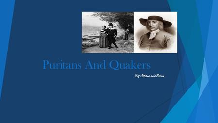 Puritans And Quakers By: Miles and Brian Puritan movement began in England and developed in America. Puritan was how they identified a party in the church.