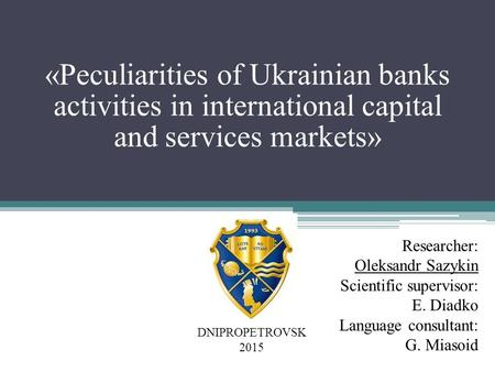 «Peculiarities of Ukrainian banks activities in international capital and services markets» Researcher: Oleksandr Sazykin Scientific supervisor: E. Diadko.