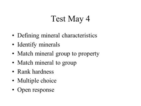 Test May 4 Defining mineral characteristics Identify minerals Match mineral group to property Match mineral to group Rank hardness Multiple choice Open.