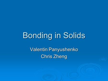 Bonding in Solids Valentin Panyushenko Chris Zheng.