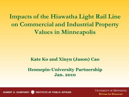 Impacts of the Hiawatha Light Rail Line on Commercial and Industrial Property Values in Minneapolis Kate Ko and Xinyu (Jason) Cao Hennepin-University Partnership.
