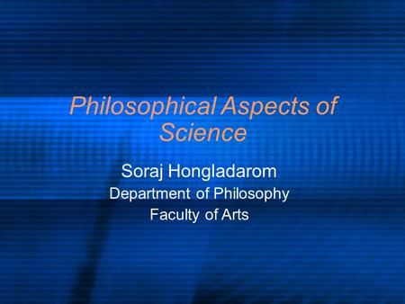 Philosophical Aspects of Science Soraj Hongladarom Department of Philosophy Faculty of Arts.