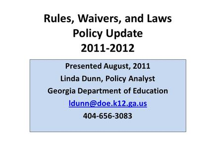 Rules, Waivers, and Laws Policy Update 2011-2012 Presented August, 2011 Linda Dunn, Policy Analyst Georgia Department of Education