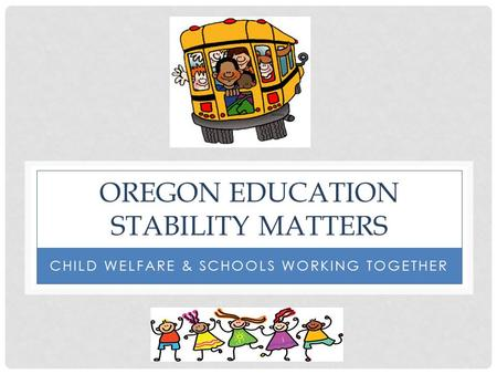 OREGON EDUCATION STABILITY MATTERS CHILD WELFARE & SCHOOLS WORKING TOGETHER.