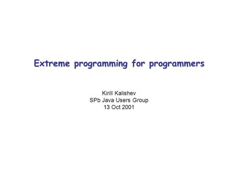Extreme programming for programmers Kirill Kalishev SPb Java Users Group 13 Oct 2001 Title.
