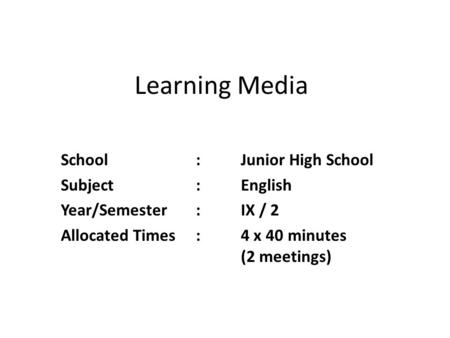 Learning Media School:Junior High School Subject:English Year/Semester:IX / 2 Allocated Times:4 x 40 minutes (2 meetings)