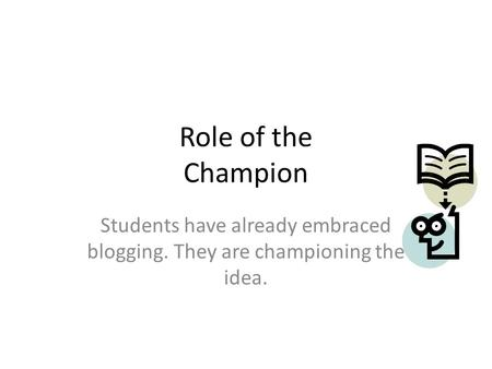 Role of the Champion Students have already embraced blogging. They are championing the idea.