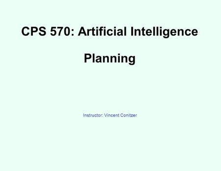 CPS 570: Artificial Intelligence Planning Instructor: Vincent Conitzer.