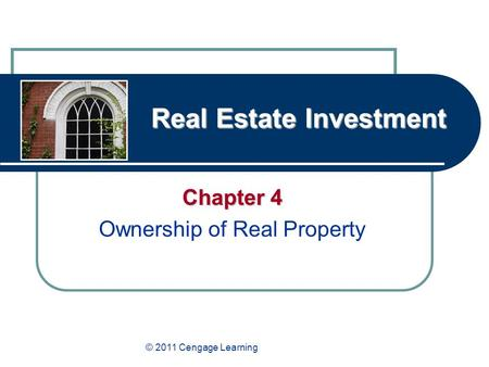 Real Estate Investment Chapter 4 Ownership of Real Property © 2011 Cengage Learning.