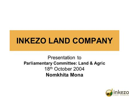1 INKEZO LAND COMPANY Presentation to Parliamentary Committee: Land & Agric 18 th October 2004 Nomkhita Mona.