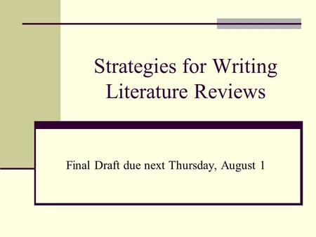 Strategies for Writing <strong>Literature</strong> <strong>Reviews</strong> Final Draft due next Thursday, August 1.