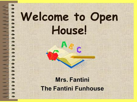 Welcome to Open House! Mrs. Fantini The Fantini Funhouse.