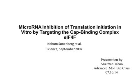 MicroRNA Inhibition of Translation Initiation in Vitro by Targeting the Cap-Binding Complex eIF4F Nahum Sonenberg et al. Science, September 2007 Presentation.