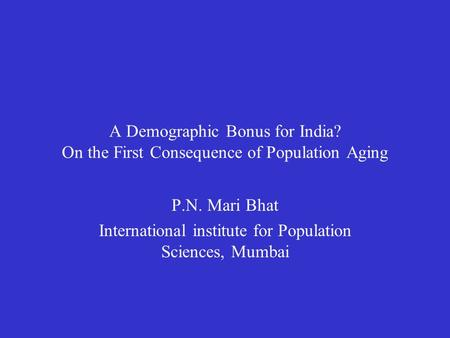 A Demographic Bonus for India? On the First Consequence of Population Aging P.N. Mari Bhat International institute for Population Sciences, Mumbai.