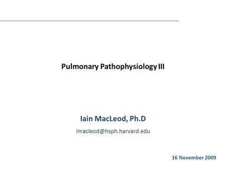 Pulmonary Pathophysiology III Iain MacLeod, Ph.D Iain MacLeod 16 November 2009.