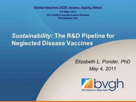 Sustainability: The R&D Pipeline for Neglected Disease Vaccines Elizabeth L. Ponder, PhD May 4, 2011 Global Vaccines 202X: Access, Equity, Ethics 2-4 May.