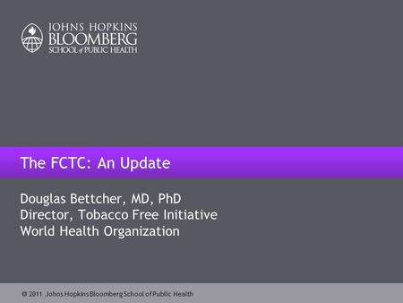  2011 Johns Hopkins Bloomberg School of Public Health Douglas Bettcher, MD, PhD Director, Tobacco Free Initiative World Health Organization The FCTC: