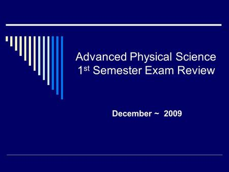 Advanced Physical Science 1 st Semester Exam Review December ~ 2009.