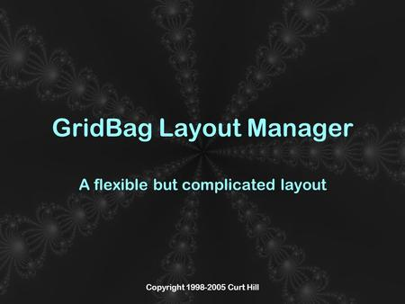 Copyright 1998-2005 Curt Hill GridBag Layout Manager A flexible but complicated layout.