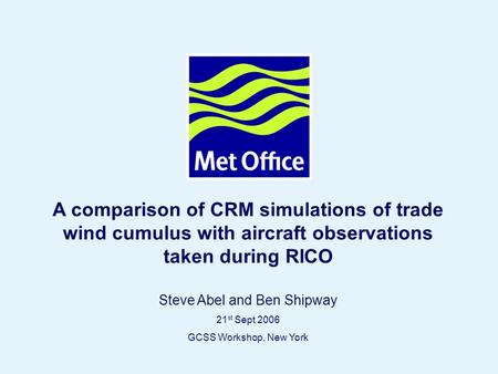 Page 1© Crown copyright A comparison of CRM simulations of trade wind cumulus with aircraft observations taken during RICO Steve Abel and Ben Shipway 21.