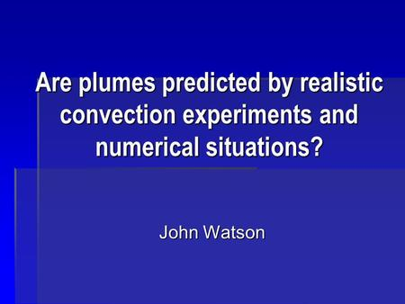 Are plumes predicted by realistic convection experiments and numerical situations? John Watson.