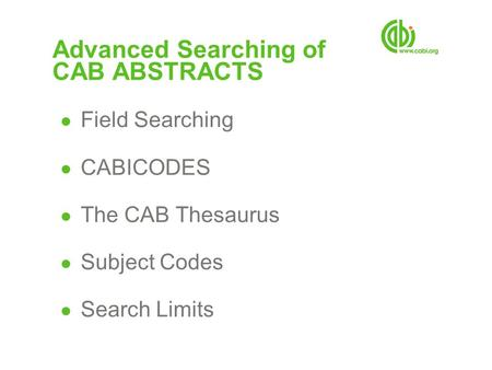 Advanced Searching of CAB ABSTRACTS ● Field Searching ● CABICODES ● The CAB Thesaurus ● Subject Codes ● Search Limits.