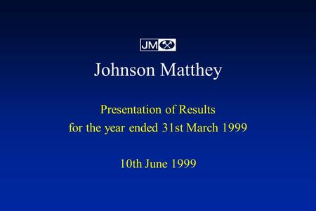 Johnson Matthey Presentation of Results for the year ended 31st March 1999 10th June 1999.