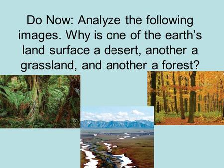 Do Now: Analyze the following images. Why is one of the earth's land surface a desert, another a grassland, and another a forest?