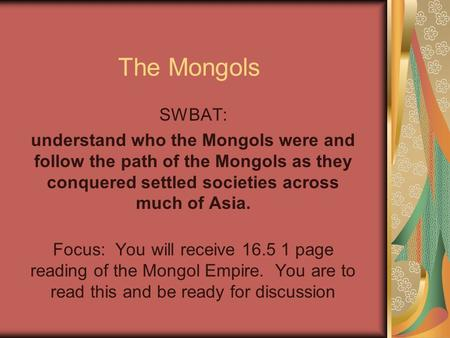 The Mongols SWBAT: understand who the Mongols were and follow the path of the Mongols as they conquered settled societies across much of Asia. Focus: You.