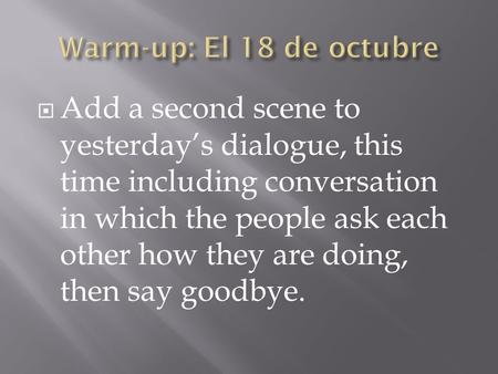  Add a second scene to yesterday's dialogue, this time including conversation in which the people ask each other how they are doing, then say goodbye.