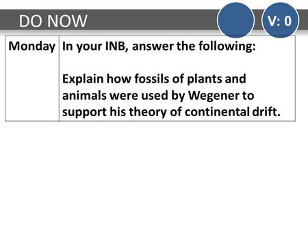 DO NOW V: 0 MondayIn your INB, answer the following: Explain how fossils of plants and animals were used by Wegener to support his theory of continental.