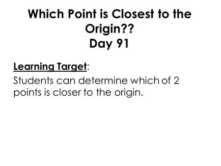 Which Point is Closest to the Origin?? Day 91 Learning Target : Students can determine which of 2 points is closer to the origin.