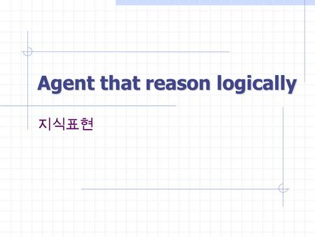 Agent that reason logically 지식표현. Agent that reason logically2 Knowledge Base A set of representations of facts about the world Knowledge representation.