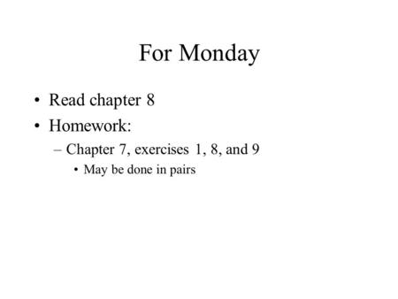 For Monday Read chapter 8 Homework: –Chapter 7, exercises 1, 8, and 9 May be done in pairs.