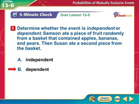 Over Lesson 13–5 1.A 2.B 5-Minute Check 1 A.independent B.dependent Determine whether the event is independent or dependent. Samson ate a piece of fruit.