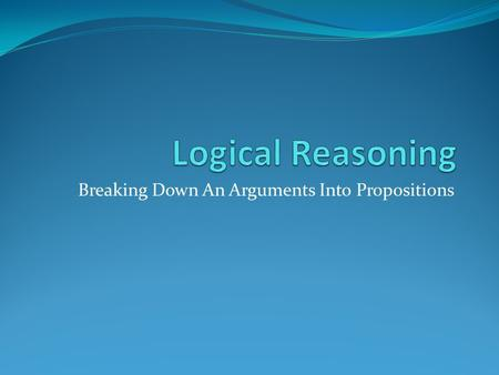 Breaking Down An Arguments Into Propositions. Steps to Breaking Down an Argument 1. Bracket the Propositions. 2. Identify the Conclusion. Some arguments.