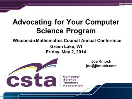 Advocating for Your Computer Science Program Wisconsin Mathematics Council Annual Conference Green Lake, WI Friday, May 2, 2014 Joe Kmoch
