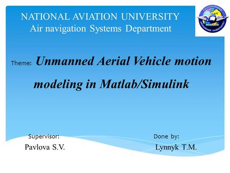 NATIONAL AVIATION UNIVERSITY Air navigation Systems Department Theme: Unmanned Aerial Vehicle motion modeling in Matlab/Simulink Supervisor: Done by: Pavlova.