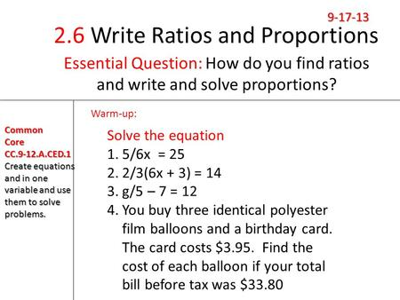 2.6 Write Ratios and Proportions Essential Question: How do you find ratios and write and solve proportions? Warm-up: CommonCoreCC.9-12.A.CED.1 Create.