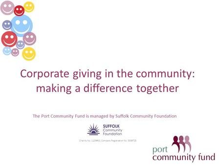 Corporate giving in the community: making a difference together The Port Community Fund is managed by Suffolk Community Foundation Charity No. 1109453,