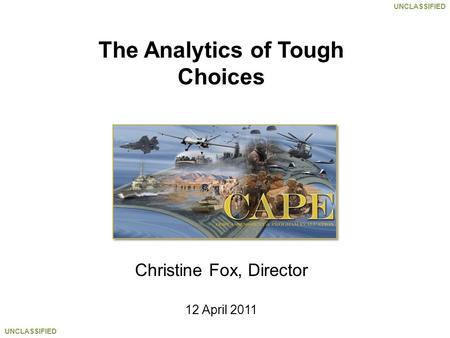UNCLASSIFIED The Analytics of Tough Choices Christine Fox, Director 12 April 2011.