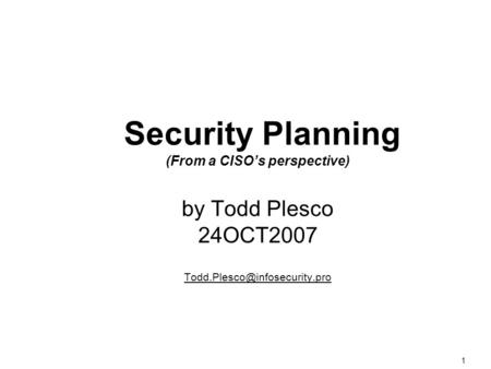 1 Security Planning (From a CISO's perspective) by Todd Plesco 24OCT2007