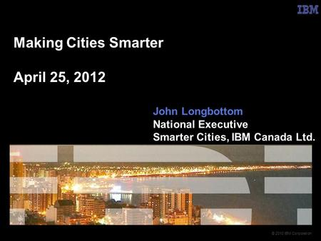 © 2010 IBM Corporation Making Cities Smarter April 25, 2012 John Longbottom National Executive Smarter Cities, IBM Canada Ltd.