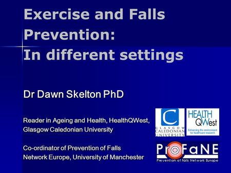 Dr Dawn Skelton PhD Reader in Ageing and Health, HealthQWest, Glasgow Caledonian University Co-ordinator of Prevention of Falls Network Europe, University.