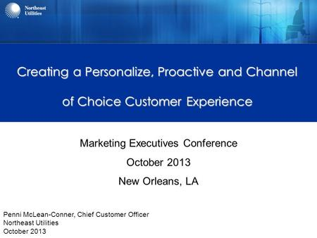 Creating a Personalize, Proactive and Channel of Choice Customer Experience Marketing Executives Conference October 2013 New Orleans, LA Penni McLean-Conner,
