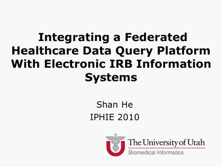 Integrating a Federated Healthcare Data Query Platform With Electronic IRB Information Systems Shan He IPHIE 2010.