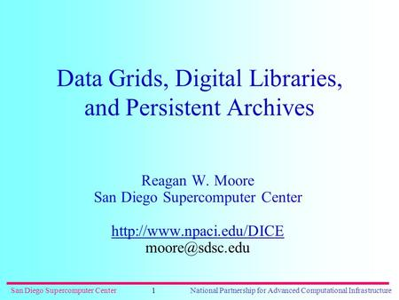 San Diego Supercomputer CenterNational Partnership for Advanced Computational Infrastructure1 Data Grids, Digital Libraries, and Persistent Archives Reagan.
