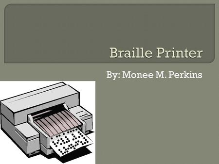 By: Monee M. Perkins.  A Braille printer is a system that enables people who are blind to read using a sense of touch.  The utilization of the Braille.