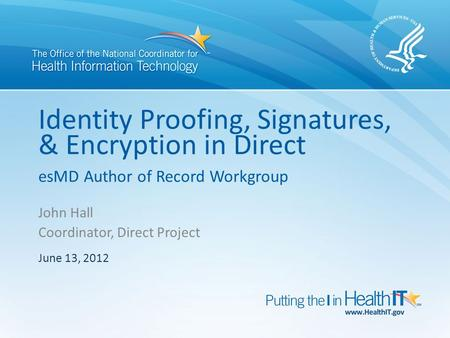 Identity Proofing, Signatures, & Encryption in Direct esMD Author of Record Workgroup John Hall Coordinator, Direct Project June 13, 2012.