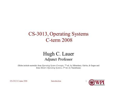 IntroductionCS-3013 C-term 20081 CS-3013, Operating Systems C-term 2008 Hugh C. Lauer Adjunct Professor (Slides include materials from Operating System.